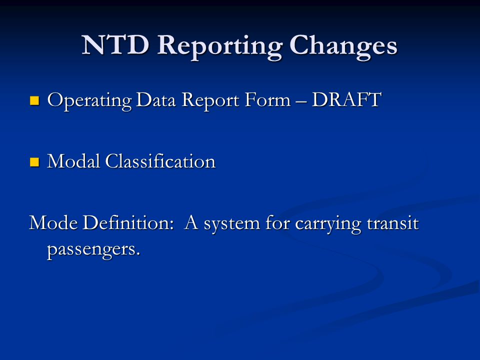 NTD Reporting Changes Operating Data Report Form – DRAFT Operating Data Report Form – DRAFT Modal Classification Modal Classification Mode Definition: A system for carrying transit passengers.