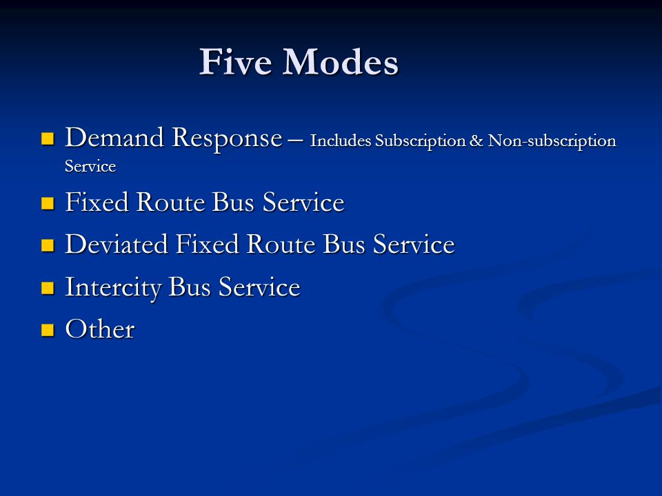 Five Modes Demand Response – Includes Subscription & Non-subscription Service Demand Response – Includes Subscription & Non-subscription Service Fixed Route Bus Service Fixed Route Bus Service Deviated Fixed Route Bus Service Deviated Fixed Route Bus Service Intercity Bus Service Intercity Bus Service Other Other