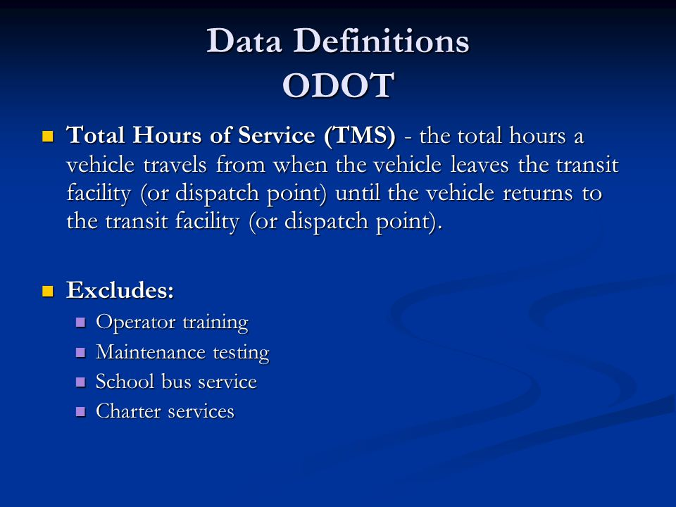 Data Definitions ODOT Total Hours of Service (TMS) - the total hours a vehicle travels from when the vehicle leaves the transit facility (or dispatch point) until the vehicle returns to the transit facility (or dispatch point).