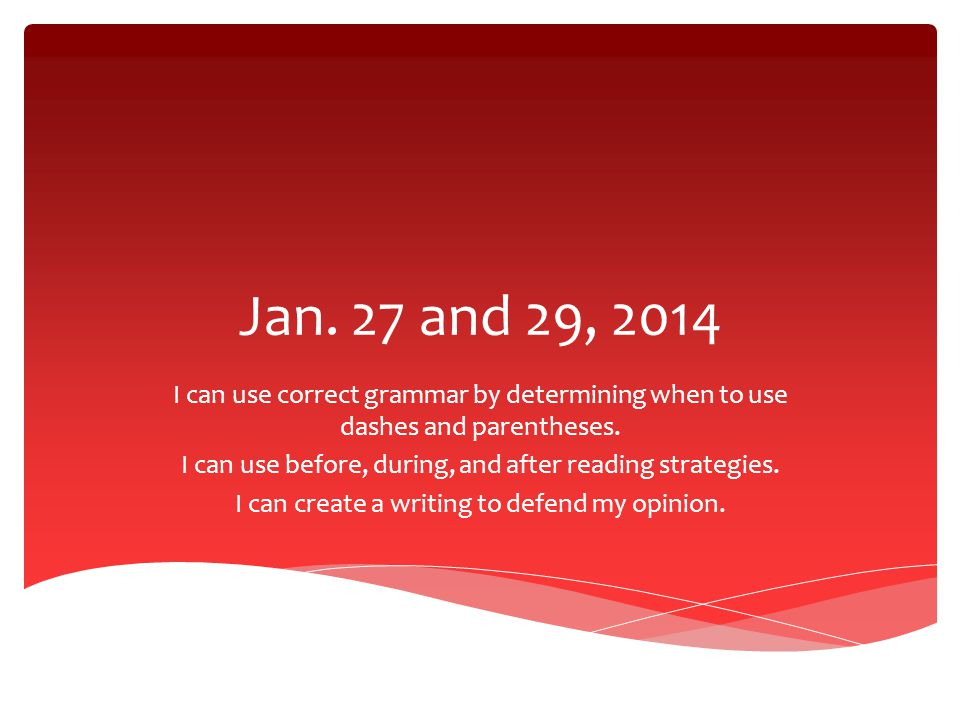 Jan. 27 and 29, 2014 I can use correct grammar by determining when to use dashes and parentheses.