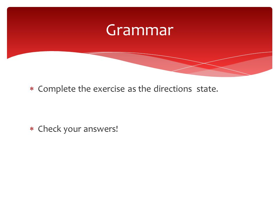 Complete the exercise as the directions state.  Check your answers! Grammar