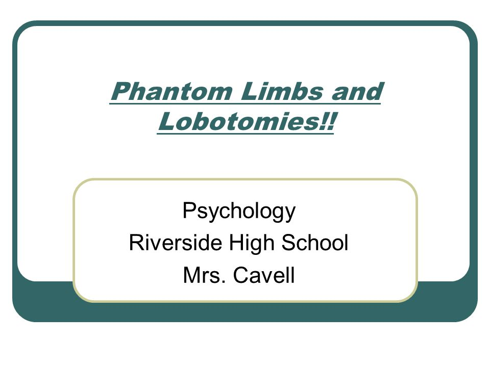 Phantom Limbs and Lobotomies!! Psychology Riverside High School Mrs. Cavell