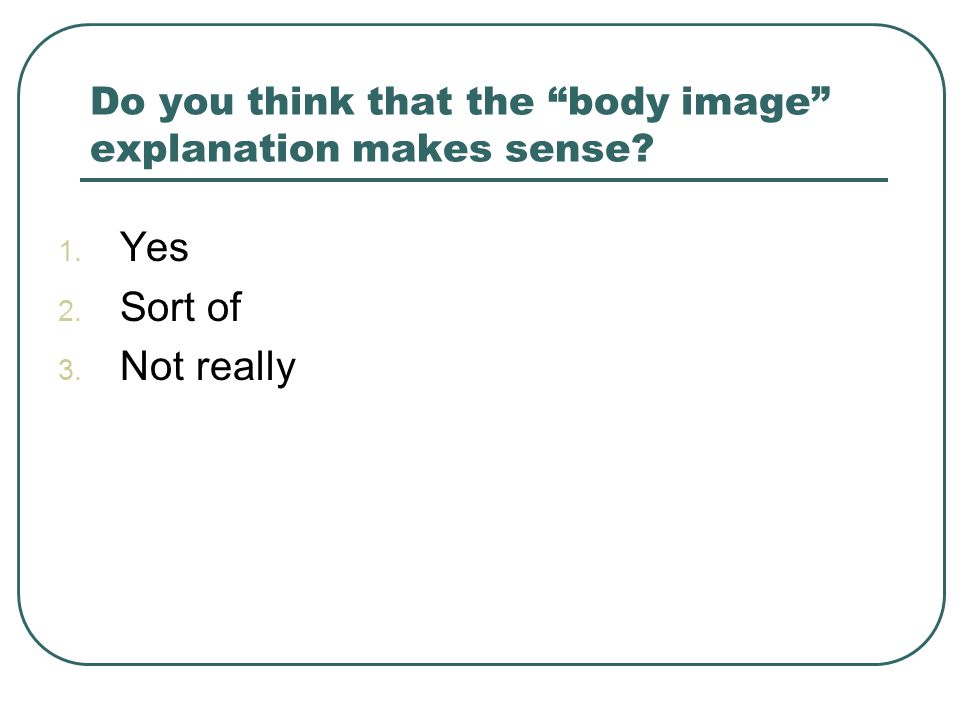 Do you think that the body image explanation makes sense 1. Yes 2. Sort of 3. Not really