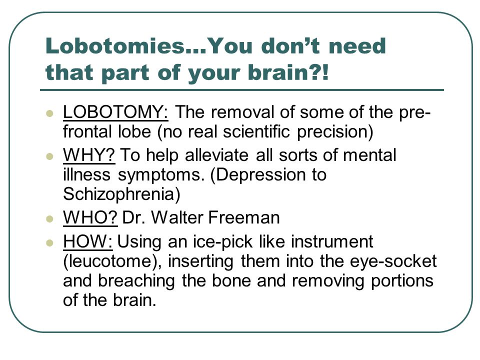 Lobotomies…You don't need that part of your brain .