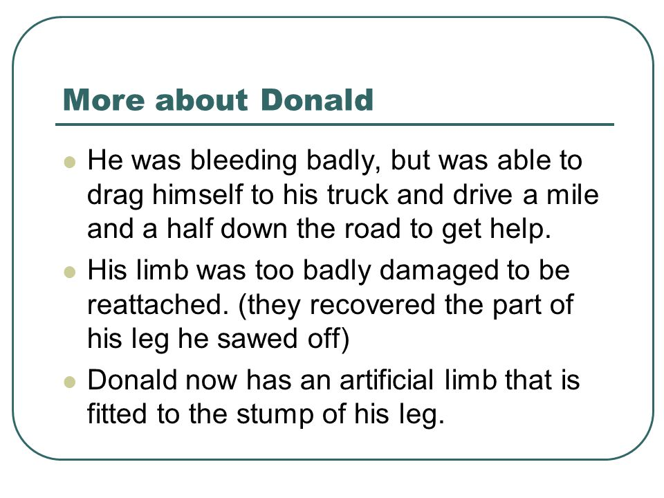 More about Donald He was bleeding badly, but was able to drag himself to his truck and drive a mile and a half down the road to get help.