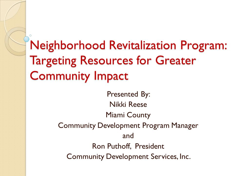 Neighborhood Revitalization Program: Targeting Resources for Greater Community Impact Presented By: Nikki Reese Miami County Community Development Program Manager and Ron Puthoff, President Community Development Services, Inc.