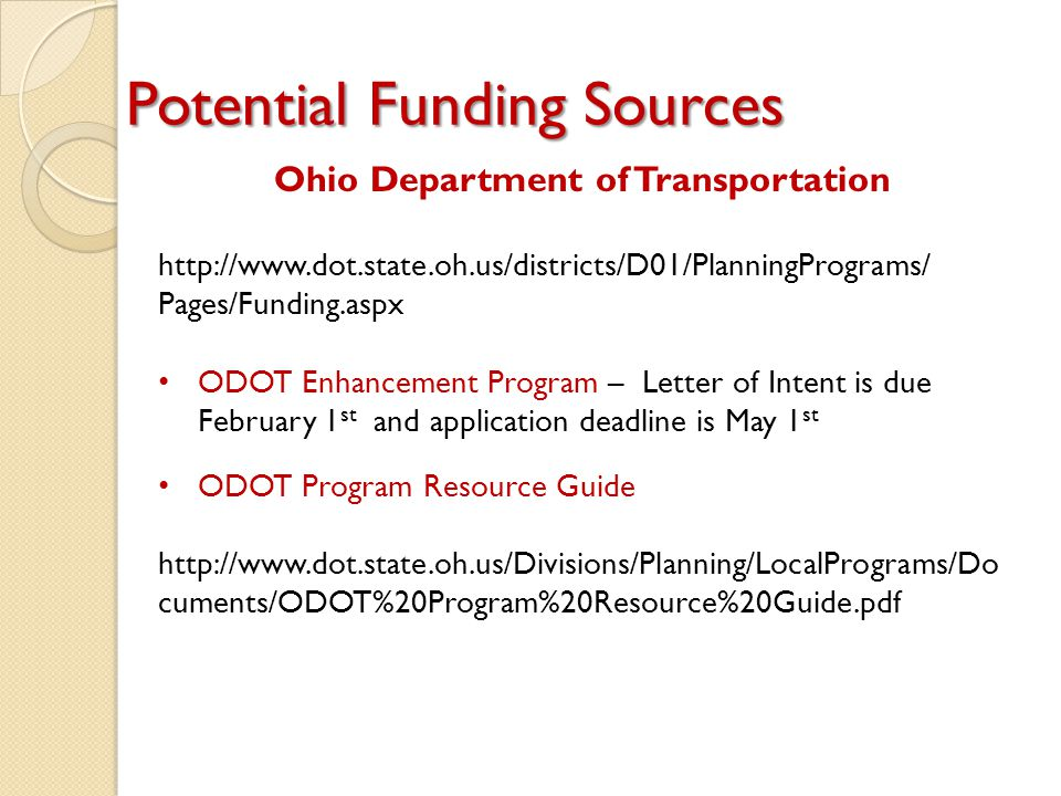 Potential Funding Sources Ohio Department of Transportation http://www.dot.state.oh.us/districts/D01/PlanningPrograms/ Pages/Funding.aspx ODOT Enhancement Program – Letter of Intent is due February 1 st and application deadline is May 1 st ODOT Program Resource Guide http://www.dot.state.oh.us/Divisions/Planning/LocalPrograms/Do cuments/ODOT%20Program%20Resource%20Guide.pdf