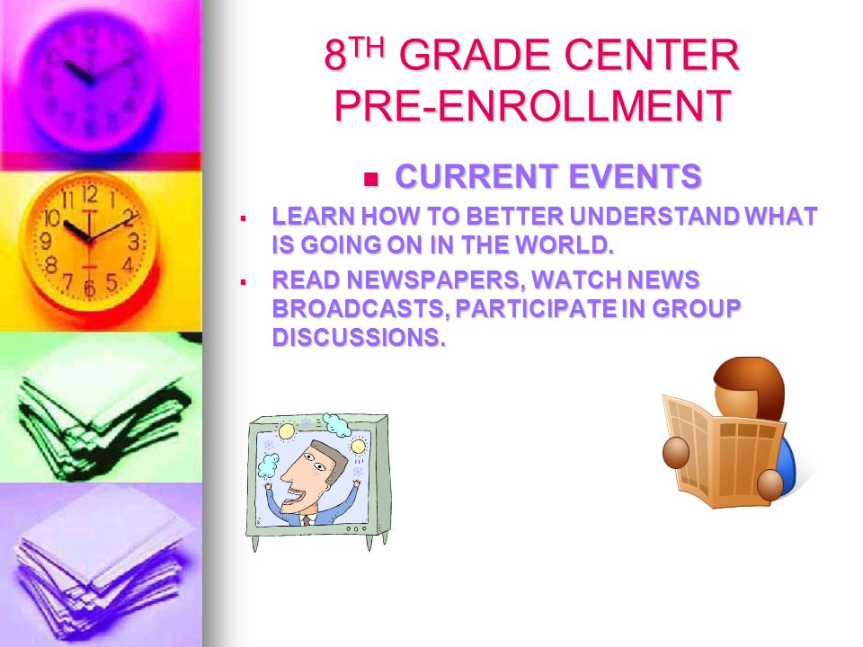 8 TH GRADE CENTER PRE-ENROLLMENT CURRENT EVENTS CURRENT EVENTS  LEARN HOW TO BETTER UNDERSTAND WHAT IS GOING ON IN THE WORLD.