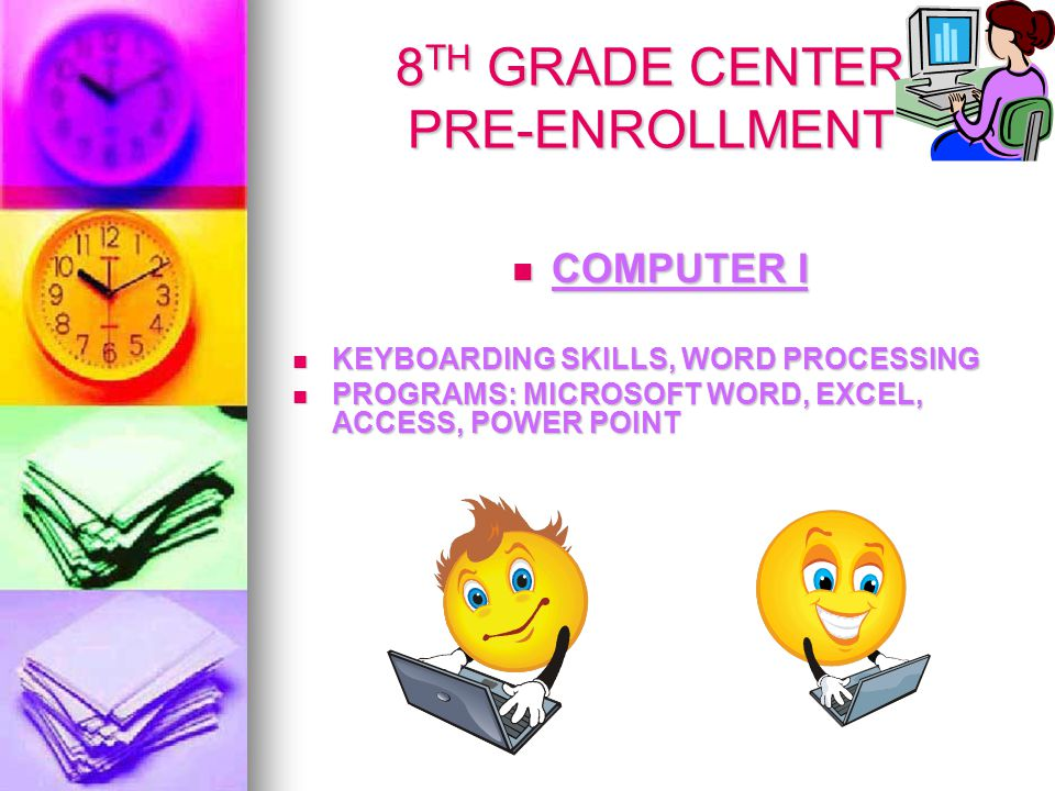 8 TH GRADE CENTER PRE-ENROLLMENT COMPUTER I COMPUTER I KEYBOARDING SKILLS, WORD PROCESSING KEYBOARDING SKILLS, WORD PROCESSING PROGRAMS: MICROSOFT WORD, EXCEL, ACCESS, POWER POINT PROGRAMS: MICROSOFT WORD, EXCEL, ACCESS, POWER POINT