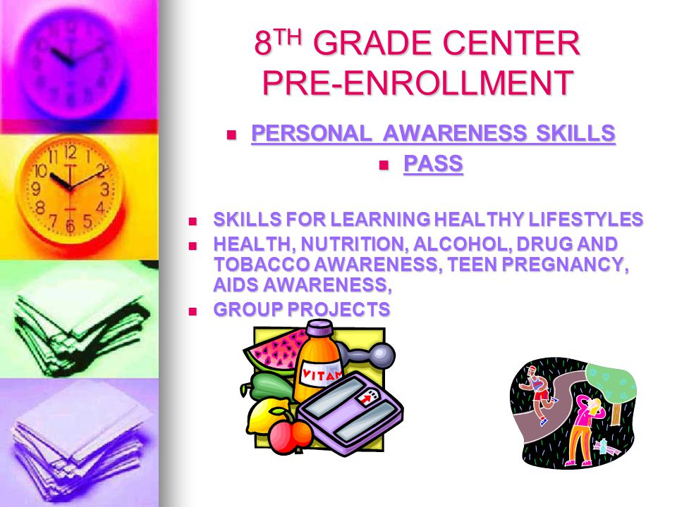 8 TH GRADE CENTER PRE-ENROLLMENT PERSONAL AWARENESS SKILLS PERSONAL AWARENESS SKILLS PASS PASS SKILLS FOR LEARNING HEALTHY LIFESTYLES SKILLS FOR LEARNING HEALTHY LIFESTYLES HEALTH, NUTRITION, ALCOHOL, DRUG AND TOBACCO AWARENESS, TEEN PREGNANCY, AIDS AWARENESS, HEALTH, NUTRITION, ALCOHOL, DRUG AND TOBACCO AWARENESS, TEEN PREGNANCY, AIDS AWARENESS, GROUP PROJECTS GROUP PROJECTS