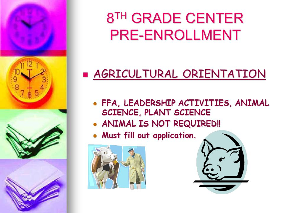 8 TH GRADE CENTER PRE-ENROLLMENT AGRICULTURAL ORIENTATION AGRICULTURAL ORIENTATION FFA, LEADERSHIP ACTIVITIES, ANIMAL SCIENCE, PLANT SCIENCE FFA, LEADERSHIP ACTIVITIES, ANIMAL SCIENCE, PLANT SCIENCE ANIMAL IS NOT REQUIRED!.