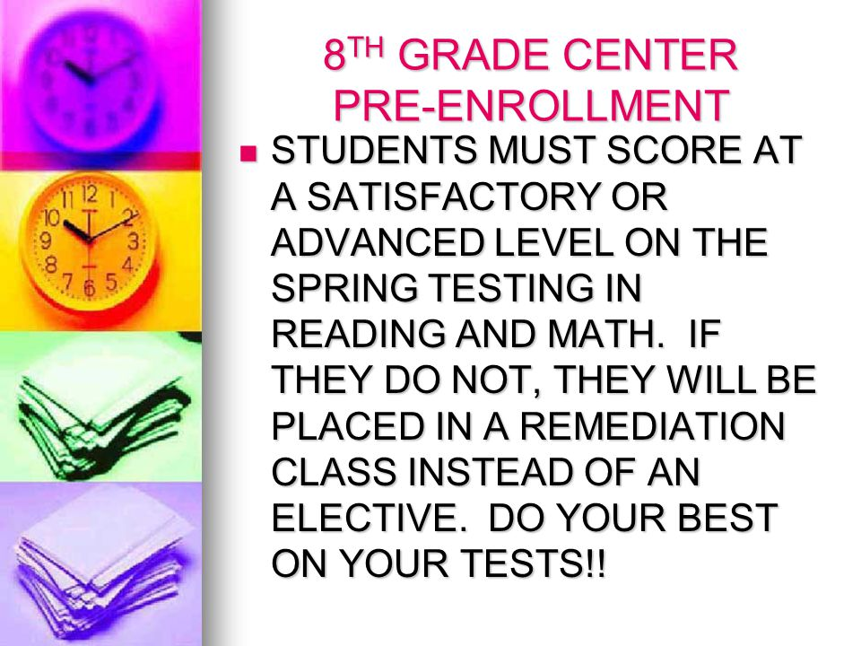 8 TH GRADE CENTER PRE-ENROLLMENT STUDENTS MUST SCORE AT A SATISFACTORY OR ADVANCED LEVEL ON THE SPRING TESTING IN READING AND MATH.