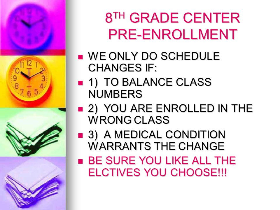 8 TH GRADE CENTER PRE-ENROLLMENT WE ONLY DO SCHEDULE CHANGES IF: WE ONLY DO SCHEDULE CHANGES IF: 1) TO BALANCE CLASS NUMBERS 1) TO BALANCE CLASS NUMBERS 2) YOU ARE ENROLLED IN THE WRONG CLASS 2) YOU ARE ENROLLED IN THE WRONG CLASS 3) A MEDICAL CONDITION WARRANTS THE CHANGE 3) A MEDICAL CONDITION WARRANTS THE CHANGE BE SURE YOU LIKE ALL THE ELCTIVES YOU CHOOSE!!.