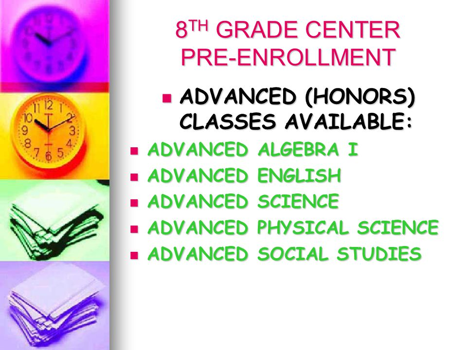 8 TH GRADE CENTER PRE-ENROLLMENT ADVANCED (HONORS) CLASSES AVAILABLE: ADVANCED (HONORS) CLASSES AVAILABLE: ADVANCED ALGEBRA I ADVANCED ALGEBRA I ADVANCED ENGLISH ADVANCED ENGLISH ADVANCED SCIENCE ADVANCED SCIENCE ADVANCED PHYSICAL SCIENCE ADVANCED PHYSICAL SCIENCE ADVANCED SOCIAL STUDIES ADVANCED SOCIAL STUDIES