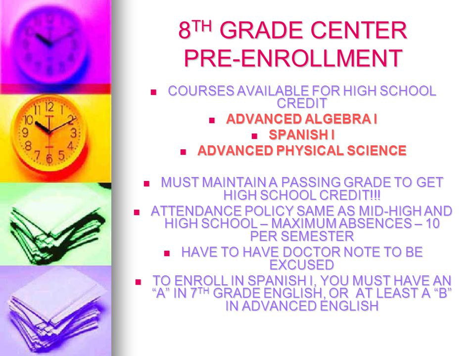 8 TH GRADE CENTER PRE-ENROLLMENT COURSES AVAILABLE FOR HIGH SCHOOL CREDIT COURSES AVAILABLE FOR HIGH SCHOOL CREDIT ADVANCED ALGEBRA I ADVANCED ALGEBRA I SPANISH I SPANISH I ADVANCED PHYSICAL SCIENCE ADVANCED PHYSICAL SCIENCE MUST MAINTAIN A PASSING GRADE TO GET HIGH SCHOOL CREDIT!!.
