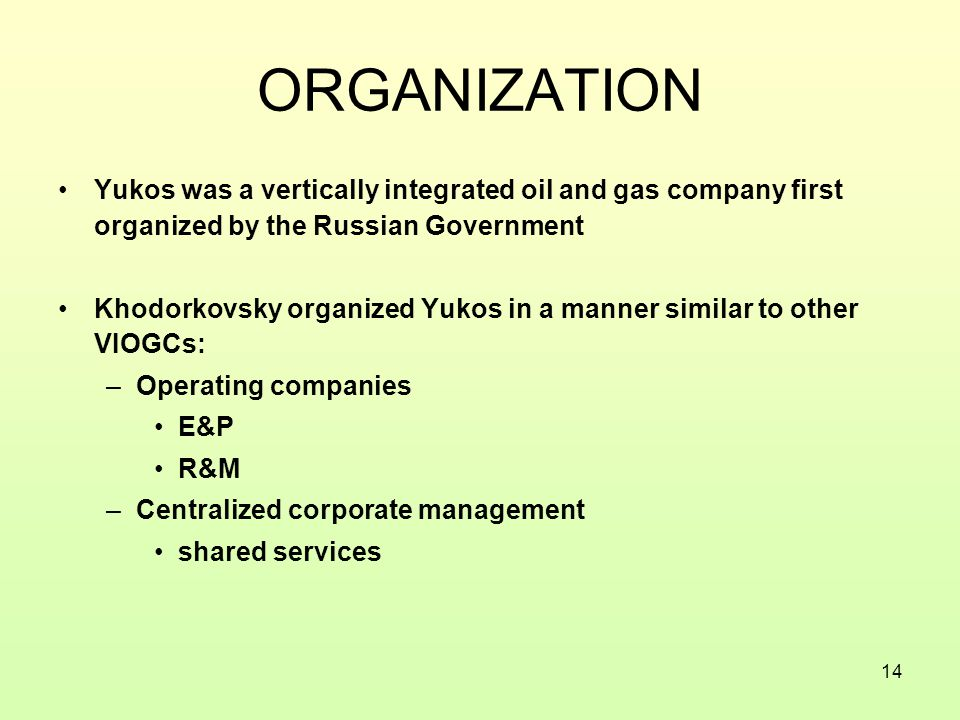 14 ORGANIZATION Yukos was a vertically integrated oil and gas company first organized by the Russian Government Khodorkovsky organized Yukos in a manner similar to other VIOGCs: –Operating companies E&P R&M –Centralized corporate management shared services