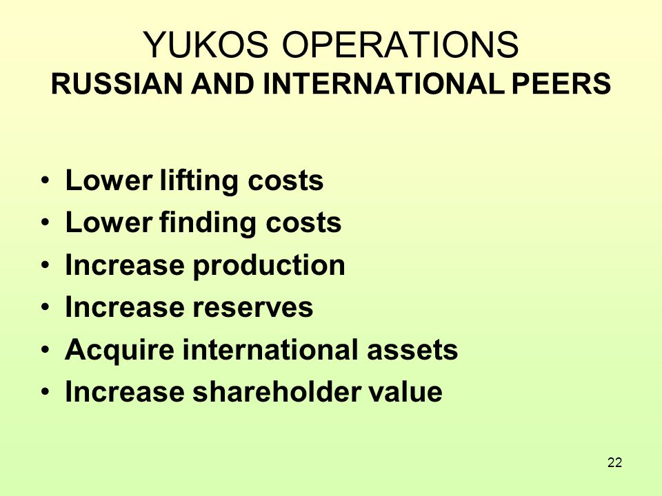 22 YUKOS OPERATIONS RUSSIAN AND INTERNATIONAL PEERS Lower lifting costs Lower finding costs Increase production Increase reserves Acquire international assets Increase shareholder value