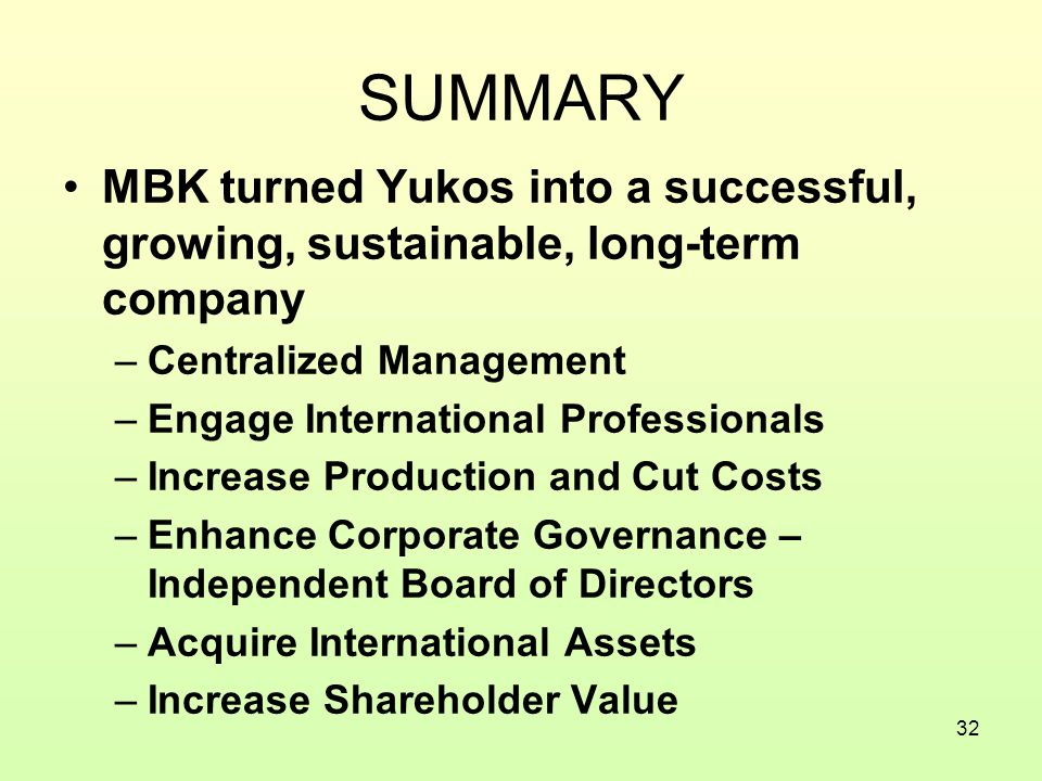 32 SUMMARY MBK turned Yukos into a successful, growing, sustainable, long-term company –Centralized Management –Engage International Professionals –Increase Production and Cut Costs –Enhance Corporate Governance – Independent Board of Directors –Acquire International Assets –Increase Shareholder Value