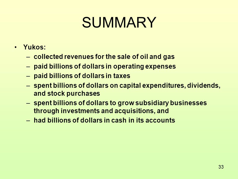 33 SUMMARY Yukos: –collected revenues for the sale of oil and gas –paid billions of dollars in operating expenses –paid billions of dollars in taxes –spent billions of dollars on capital expenditures, dividends, and stock purchases –spent billions of dollars to grow subsidiary businesses through investments and acquisitions, and –had billions of dollars in cash in its accounts
