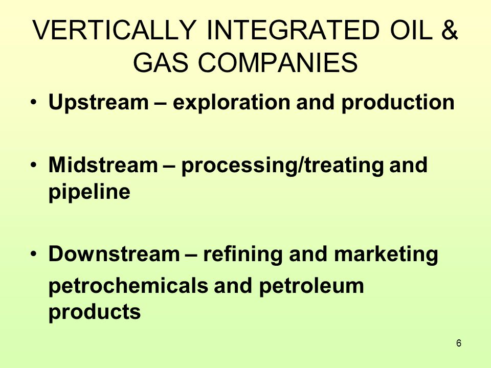 6 VERTICALLY INTEGRATED OIL & GAS COMPANIES Upstream – exploration and production Midstream – processing/treating and pipeline Downstream – refining and marketing petrochemicals and petroleum products