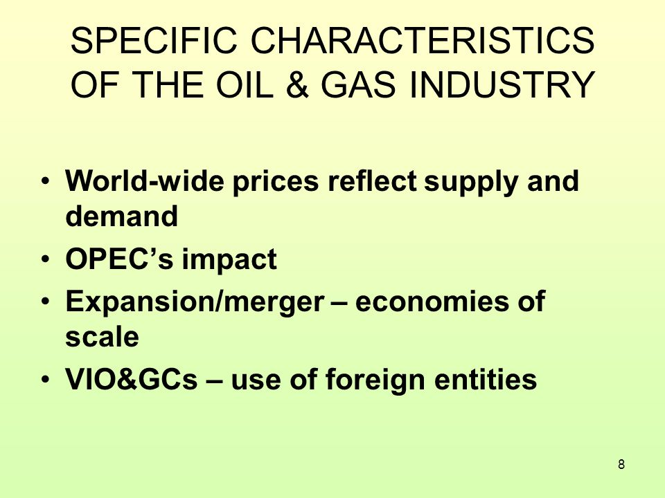 8 SPECIFIC CHARACTERISTICS OF THE OIL & GAS INDUSTRY World-wide prices reflect supply and demand OPEC's impact Expansion/merger – economies of scale VIO&GCs – use of foreign entities