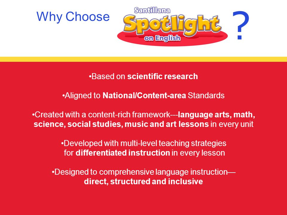 Based on scientific research Aligned to National/Content-area Standards Created with a content-rich framework---language arts, math, science, social studies, music and art lessons in every unit Developed with multi-level teaching strategies for differentiated instruction in every lesson Designed to comprehensive language instruction— direct, structured and inclusive Why Choose
