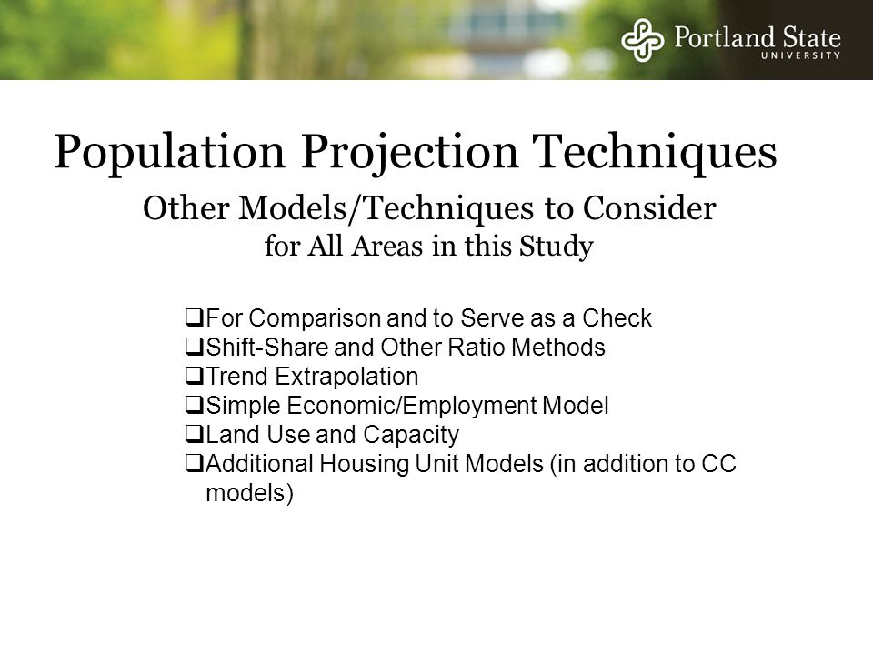 Population Projection Techniques  For Comparison and to Serve as a Check  Shift-Share and Other Ratio Methods  Trend Extrapolation  Simple Economic/Employment Model  Land Use and Capacity  Additional Housing Unit Models (in addition to CC models) Other Models/Techniques to Consider for All Areas in this Study
