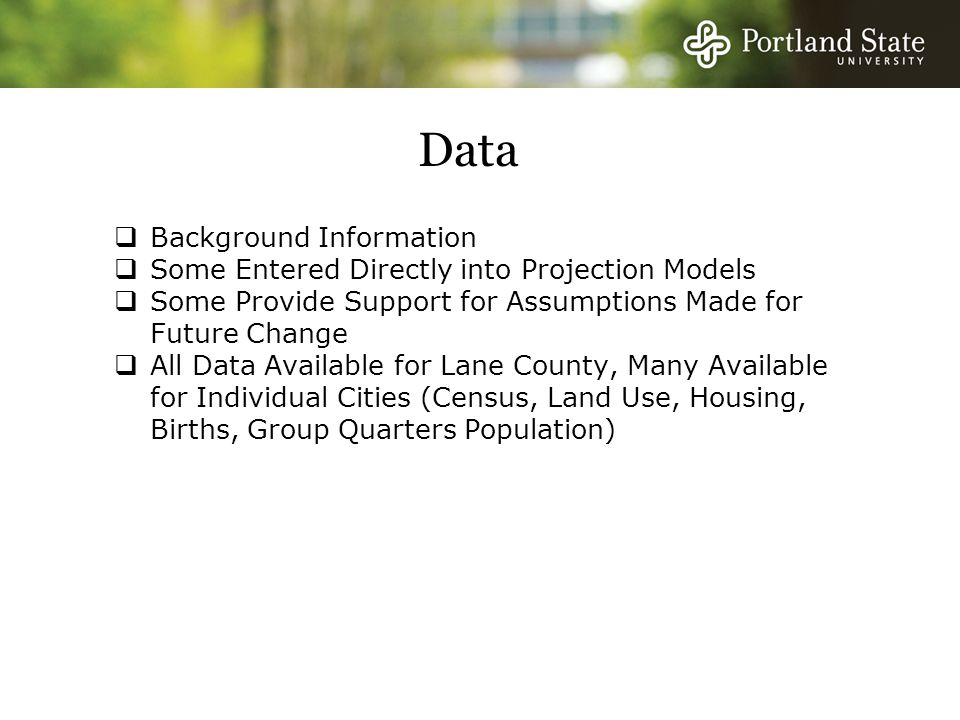 Data  Background Information  Some Entered Directly into Projection Models  Some Provide Support for Assumptions Made for Future Change  All Data Available for Lane County, Many Available for Individual Cities (Census, Land Use, Housing, Births, Group Quarters Population)