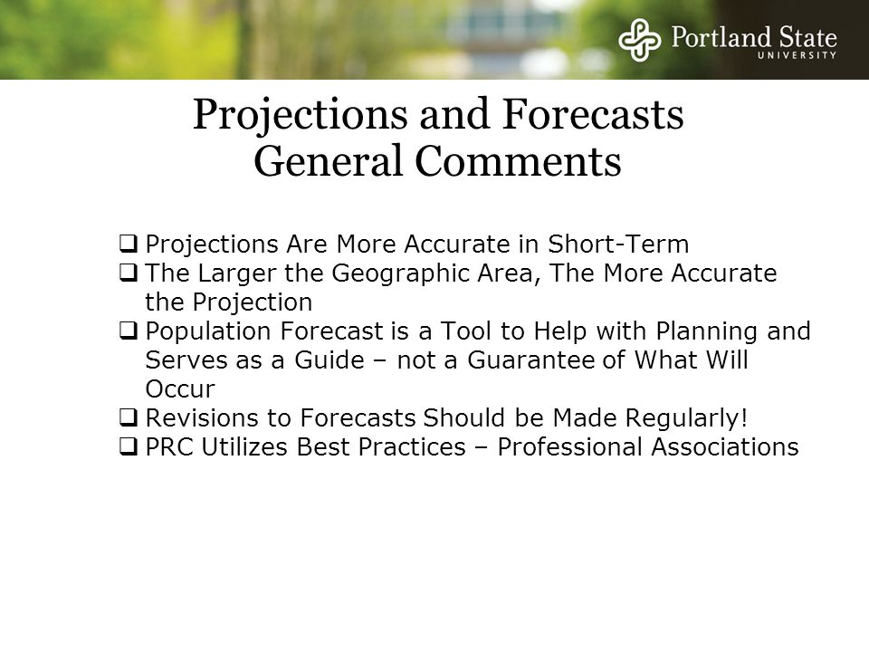 Projections and Forecasts General Comments  Projections Are More Accurate in Short-Term  The Larger the Geographic Area, The More Accurate the Projection  Population Forecast is a Tool to Help with Planning and Serves as a Guide – not a Guarantee of What Will Occur  Revisions to Forecasts Should be Made Regularly.