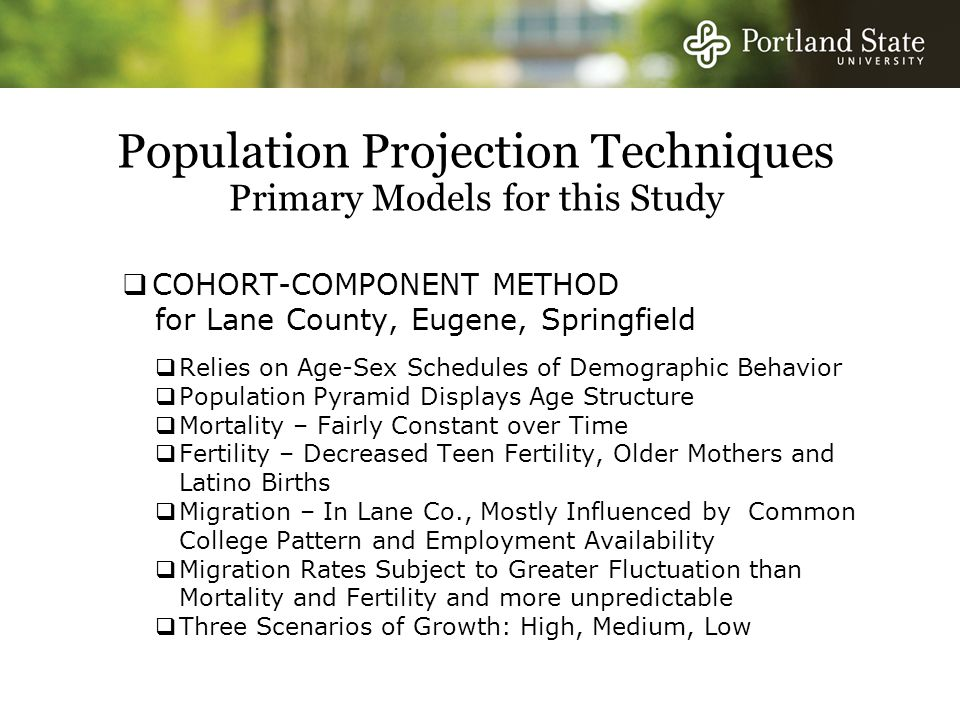 Population Projection Techniques Primary Models for this Study  COHORT-COMPONENT METHOD for Lane County, Eugene, Springfield  Relies on Age-Sex Schedules of Demographic Behavior  Population Pyramid Displays Age Structure  Mortality – Fairly Constant over Time  Fertility – Decreased Teen Fertility, Older Mothers and Latino Births  Migration – In Lane Co., Mostly Influenced by Common College Pattern and Employment Availability  Migration Rates Subject to Greater Fluctuation than Mortality and Fertility and more unpredictable  Three Scenarios of Growth: High, Medium, Low