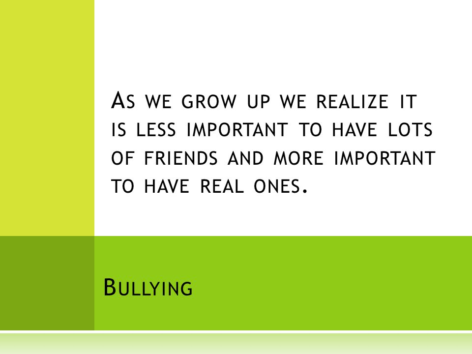 B ULLYING A S WE GROW UP WE REALIZE IT IS LESS IMPORTANT TO HAVE LOTS OF FRIENDS AND MORE IMPORTANT TO HAVE REAL ONES.