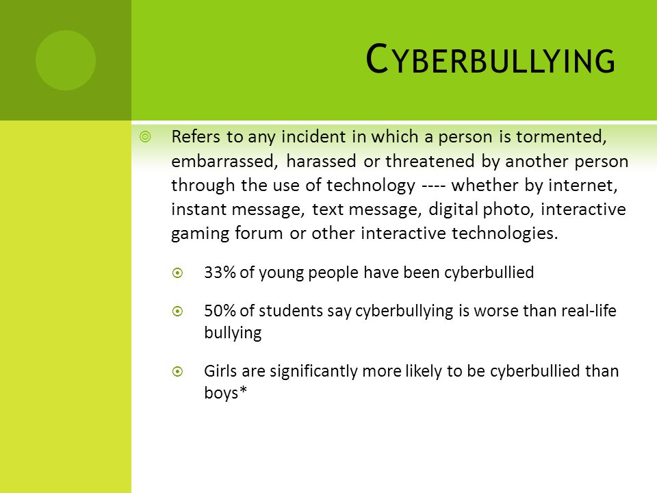 C YBERBULLYING  Refers to any incident in which a person is tormented, embarrassed, harassed or threatened by another person through the use of technology ---- whether by internet, instant message, text message, digital photo, interactive gaming forum or other interactive technologies.