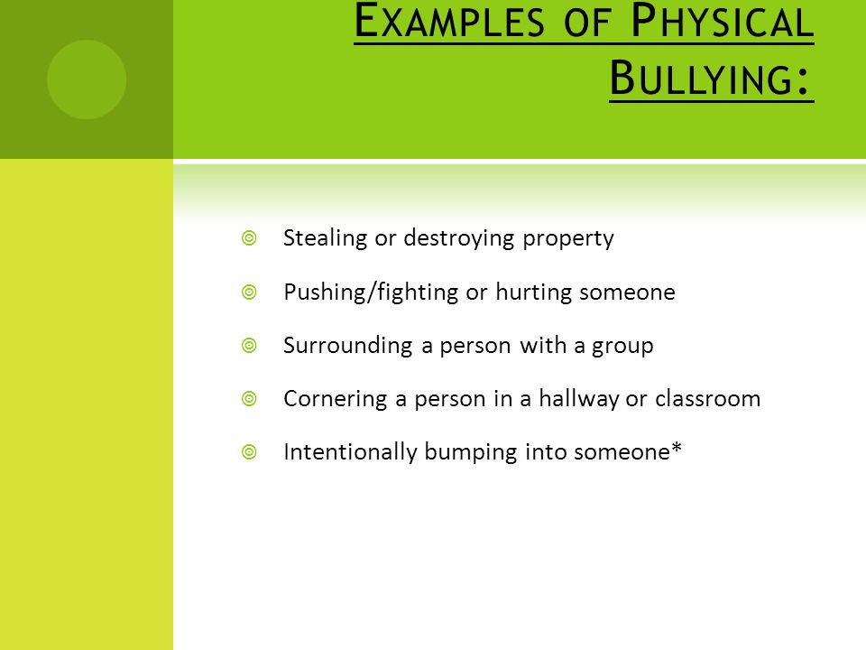 E XAMPLES OF P HYSICAL B ULLYING :  Stealing or destroying property  Pushing/fighting or hurting someone  Surrounding a person with a group  Cornering a person in a hallway or classroom  Intentionally bumping into someone*