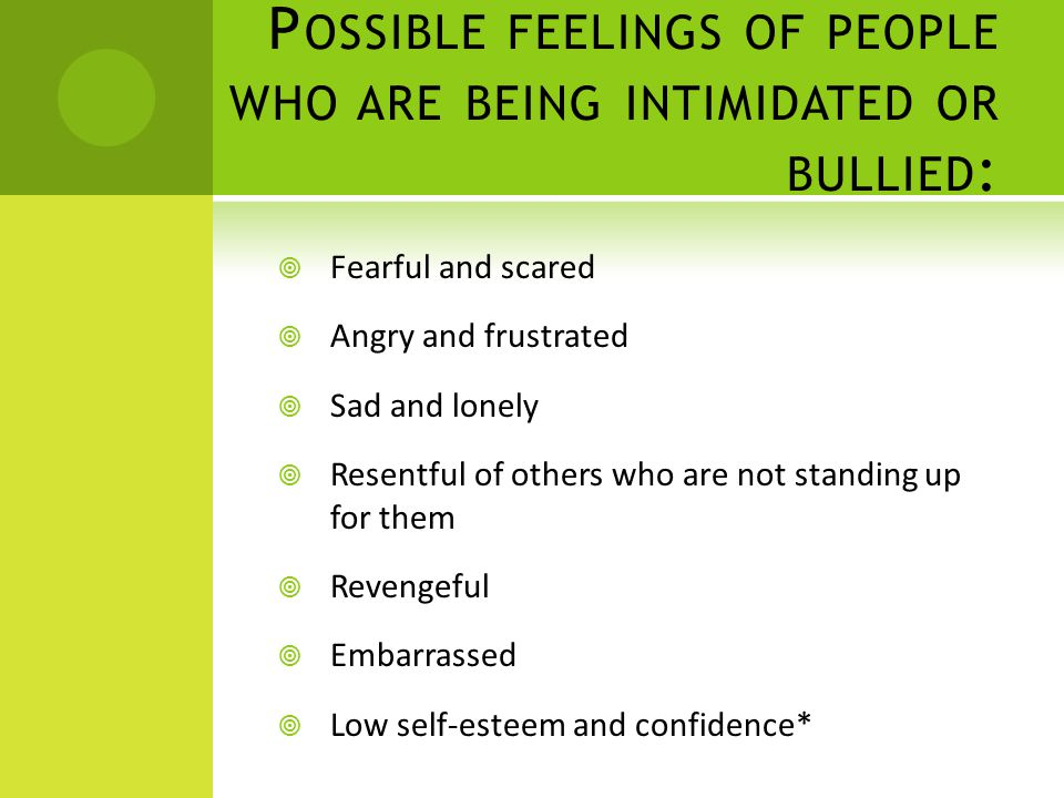 P OSSIBLE FEELINGS OF PEOPLE WHO ARE BEING INTIMIDATED OR BULLIED :  Fearful and scared  Angry and frustrated  Sad and lonely  Resentful of others who are not standing up for them  Revengeful  Embarrassed  Low self-esteem and confidence*