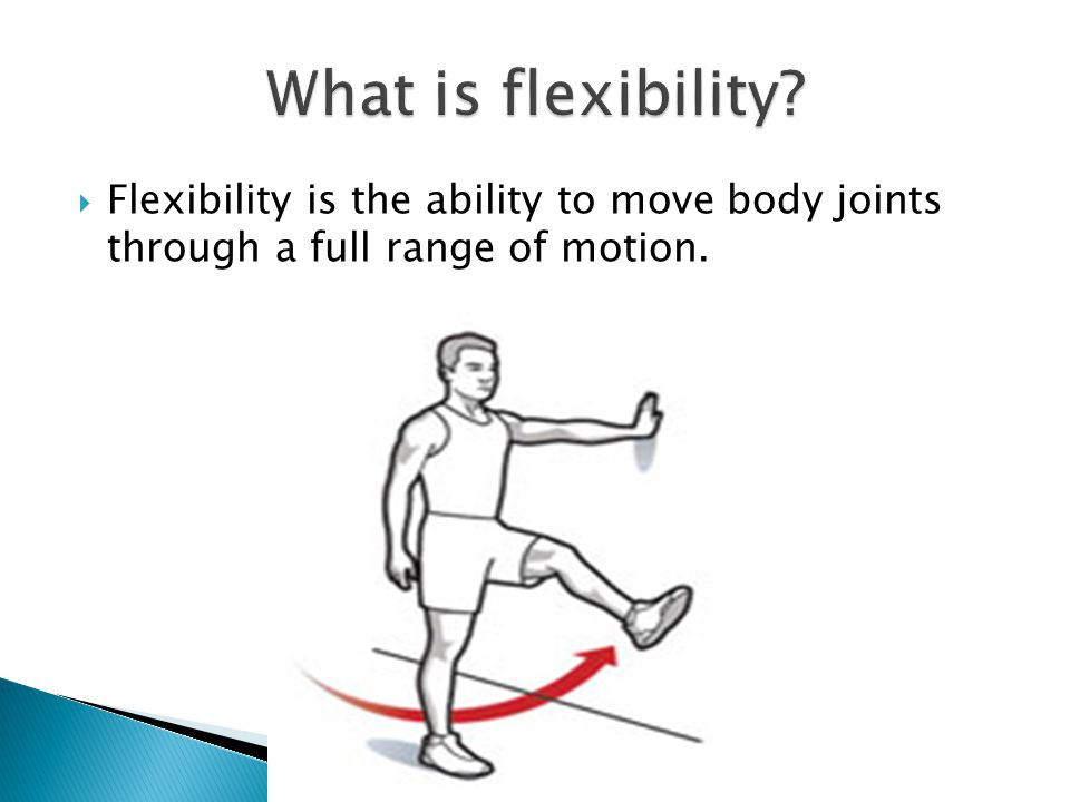  Flexibility is the ability to move body joints through a full range of motion.