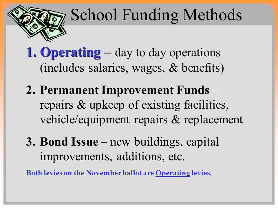 School Funding Methods 1.Operating – 1.Operating – day to day operations (includes salaries, wages, & benefits) 2.Permanent Improvement Funds – repairs & upkeep of existing facilities, vehicle/equipment repairs & replacement 3.Bond Issue – new buildings, capital improvements, additions, etc.
