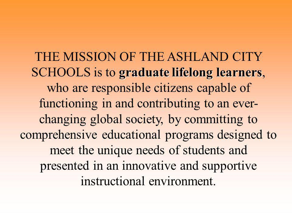 graduate lifelong learners THE MISSION OF THE ASHLAND CITY SCHOOLS is to graduate lifelong learners, who are responsible citizens capable of functioning in and contributing to an ever- changing global society, by committing to comprehensive educational programs designed to meet the unique needs of students and presented in an innovative and supportive instructional environment.