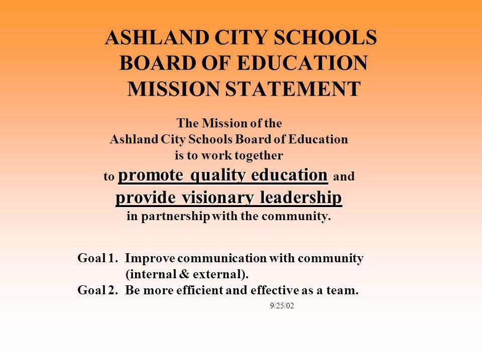 ASHLAND CITY SCHOOLS BOARD OF EDUCATION MISSION STATEMENT The Mission of the Ashland City Schools Board of Education is to work together promote quality education to promote quality education and provide visionary leadership in partnership with the community.