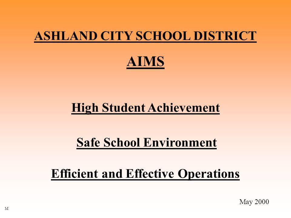 ASHLAND CITY SCHOOL DISTRICT AIMS High Student Achievement Safe School Environment Efficient and Effective Operations May 2000 M