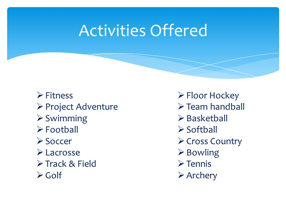 Activities Offered  Floor Hockey  Team handball  Basketball  Softball  Cross Country  Bowling  Tennis  Archery  Fitness  Project Adventure  Swimming  Football  Soccer  Lacrosse  Track & Field  Golf