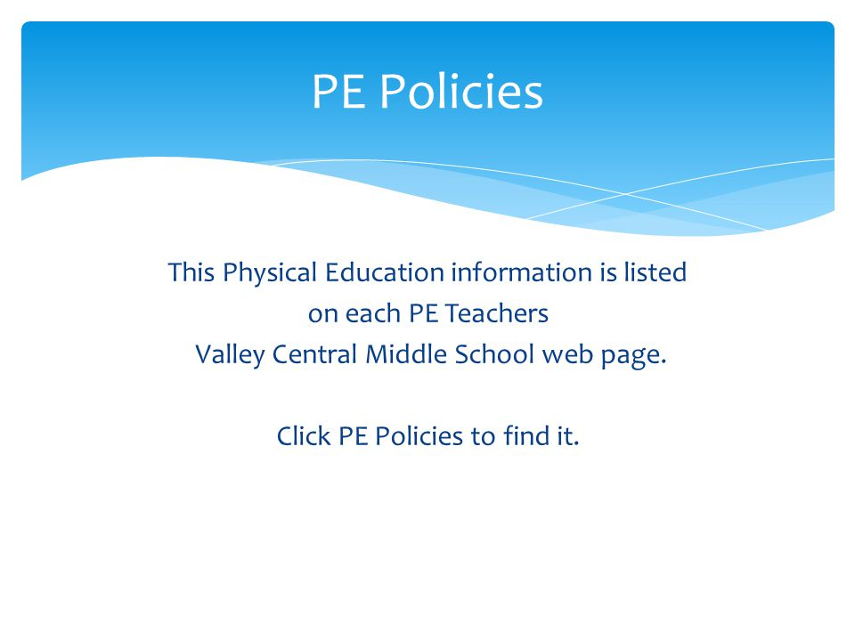 PE Policies This Physical Education information is listed on each PE Teachers Valley Central Middle School web page.