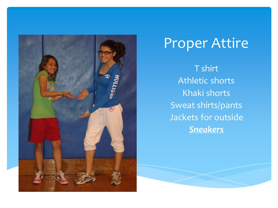 Proper Attire T shirt Athletic shorts Khaki shorts Sweat shirts/pants Jackets for outside Sneakers