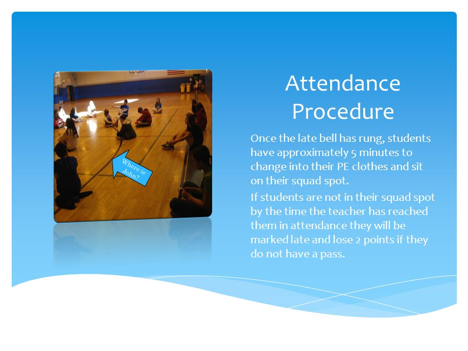 Attendance Procedure Once the late bell has rung, students have approximately 5 minutes to change into their PE clothes and sit on their squad spot.