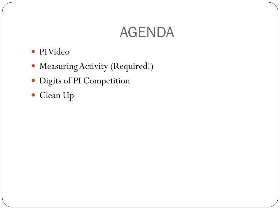 AGENDA PI Video Measuring Activity (Required!) Digits of PI Competition Clean Up