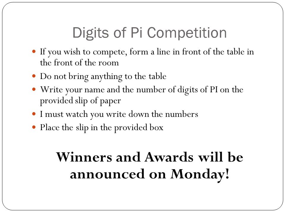 Digits of Pi Competition If you wish to compete, form a line in front of the table in the front of the room Do not bring anything to the table Write your name and the number of digits of PI on the provided slip of paper I must watch you write down the numbers Place the slip in the provided box Winners and Awards will be announced on Monday!