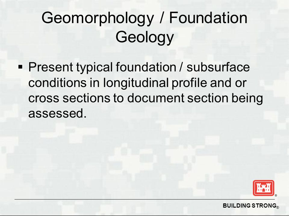 BUILDING STRONG ® Geomorphology / Foundation Geology  Present typical foundation / subsurface conditions in longitudinal profile and or cross sections to document section being assessed.