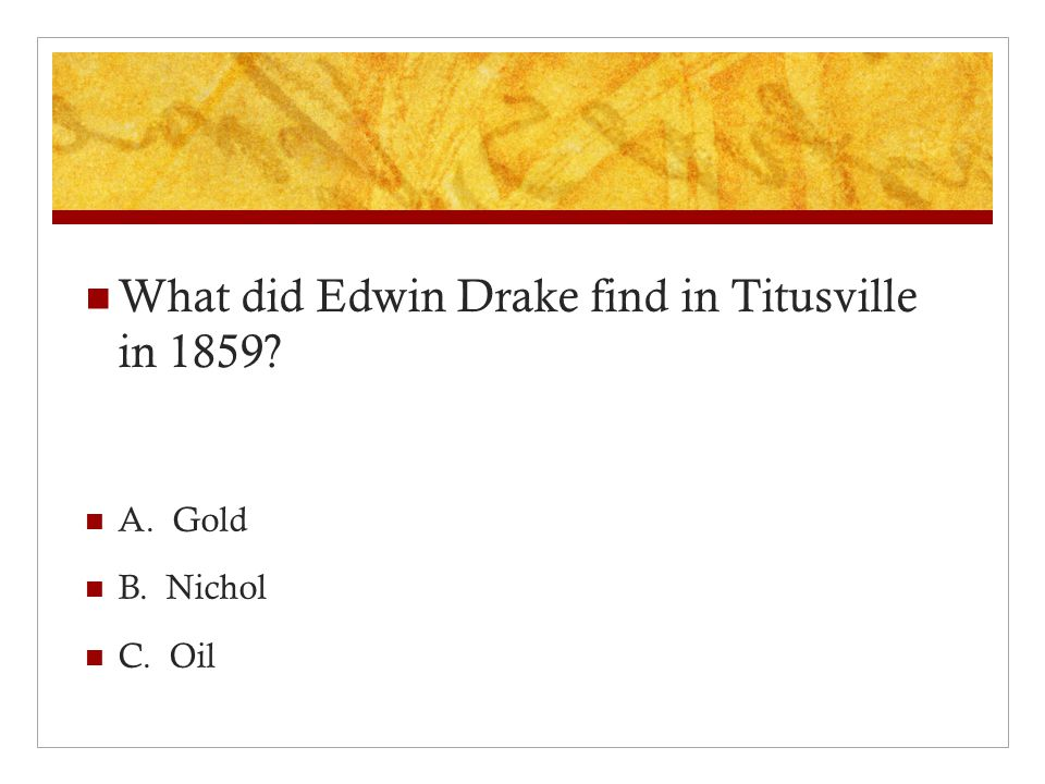 What did Edwin Drake find in Titusville in 1859 A. Gold B. Nichol C. Oil