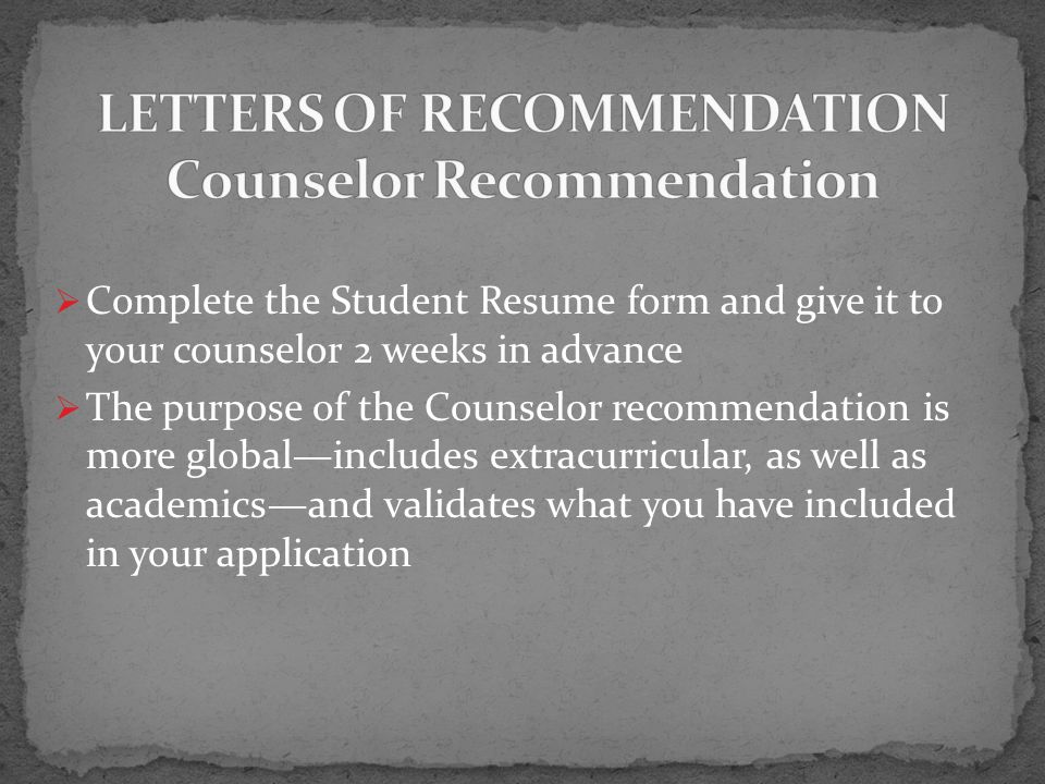  Complete the Student Resume form and give it to your counselor 2 weeks in advance  The purpose of the Counselor recommendation is more global—includes extracurricular, as well as academics—and validates what you have included in your application