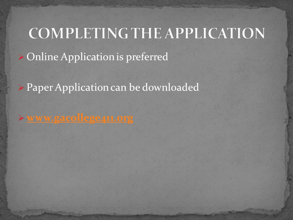  Online Application is preferred  Paper Application can be downloaded  www.gacollege411.org www.gacollege411.org