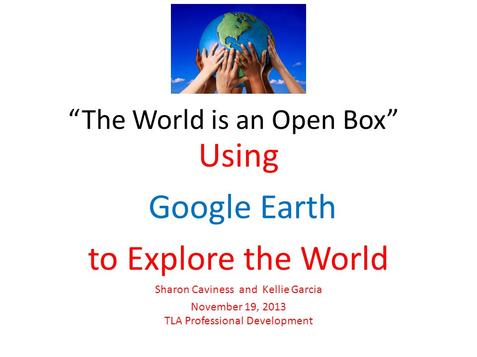 The World is an Open Box Using Google Earth to Explore the World Sharon Caviness and Kellie Garcia November 19, 2013 TLA Professional Development